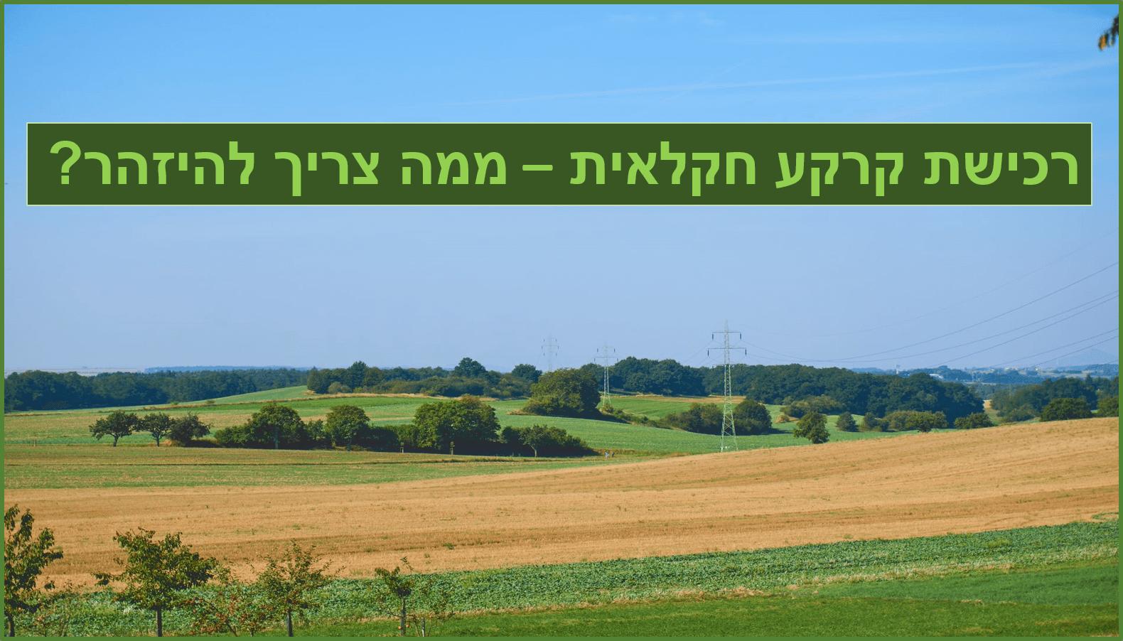 כל מה שצריך לדעת על רכישת קרקע חקלאית